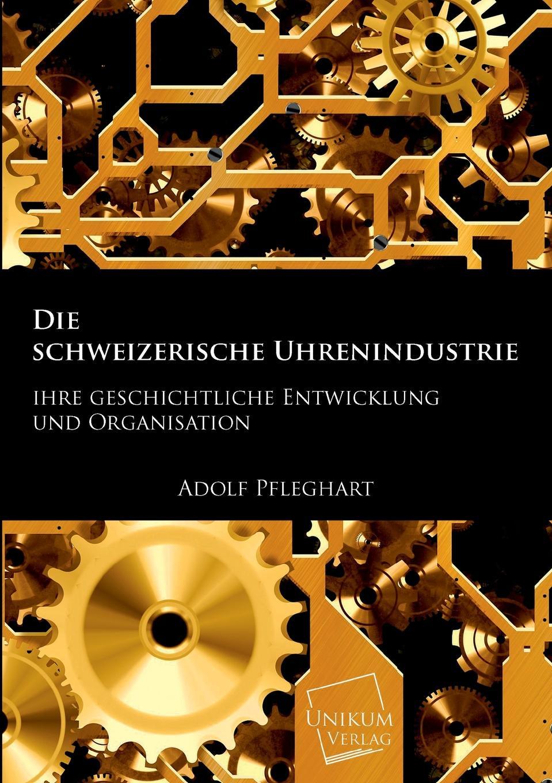 Adolf Pfleghart Die Schweizerische Uhrenindustrie adolf pascher die susswasser flora deutschlands osterreichs und der schweiz 12