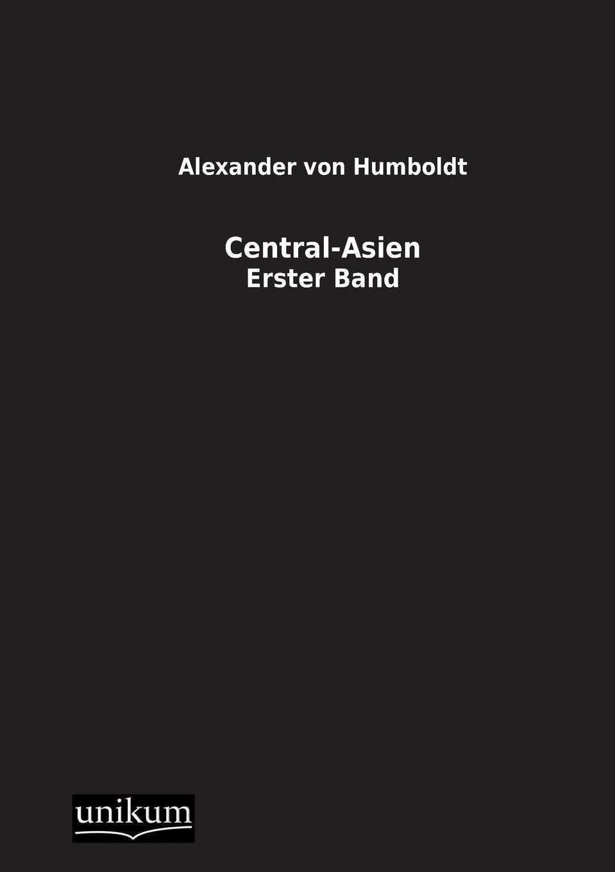 Alexander Von Humboldt Central-Asien alexander von humboldt ansichten der natur mit wissenschaftlichen erlauterungen vol 1 classic reprint