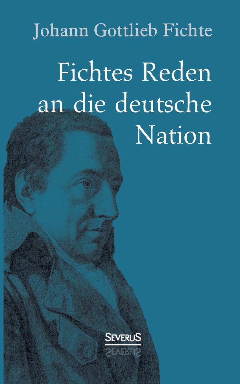 Johann Gottlieb Fichte Fichte. Fichtes Reden an Die Deutsche Nation