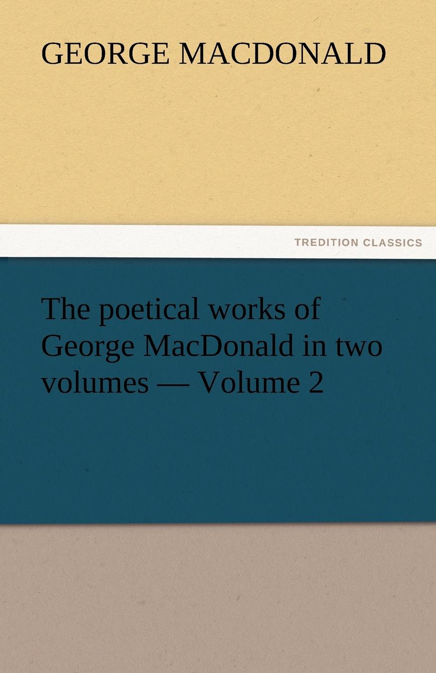 MacDonald George The Poetical Works of George MacDonald in Two Volumes - Volume 2