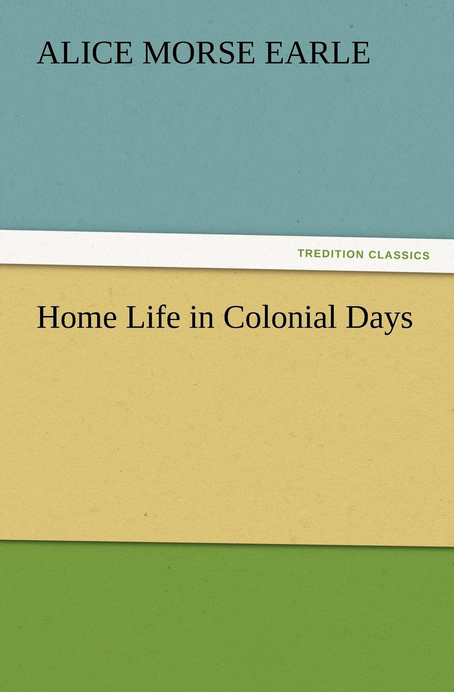 Alice Morse Earle Home Life in Colonial Days