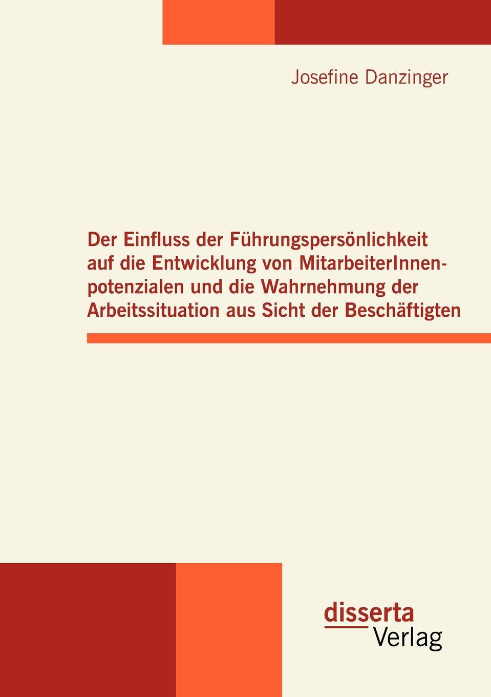 Josefine Danzinger Der Einfluss der Fuhrungspersonlichkeit auf die Entwicklung von MitarbeiterInnenpotenzialen und die Wahrnehmung der Arbeitssituation aus Sicht der Beschaftigten недорого