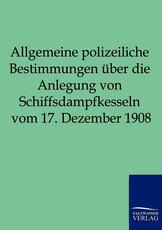 Allgemeine polizeiliche Bestimmungen uber die Anlegung von Schiffsdampfkesseln vom 17. Dezember 1908 c f plattner vorlesungen uber allgemeine huttenkunde volume 2