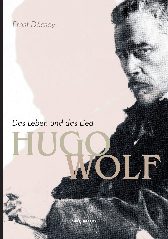 Ernst Decsey Hugo Wolf - Das Leben Und Das Lied. Biographie хуго вольф 3 gedichte von michelangelo fur eine ba stimme und klavier von hugo wolf