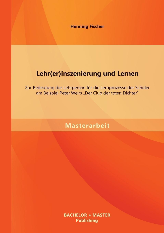 Henning Fischer Lehr(er)inszenierung und Lernen. Zur Bedeutung der Lehrperson fur die Lernprozesse der Schuler am Beispiel Peter Weirs Der Club der toten Dichter alle toten fliegen hoch teil 1 america