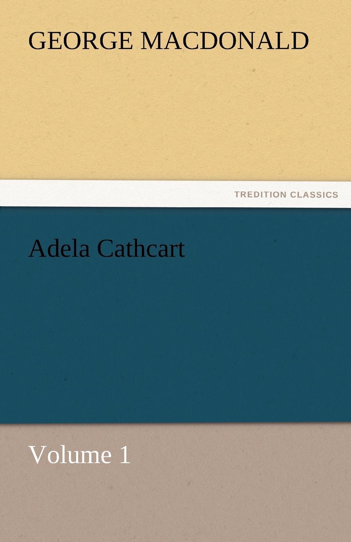 MacDonald George Adela Cathcart, Volume 1 george macdonald adela cathcart volume 1