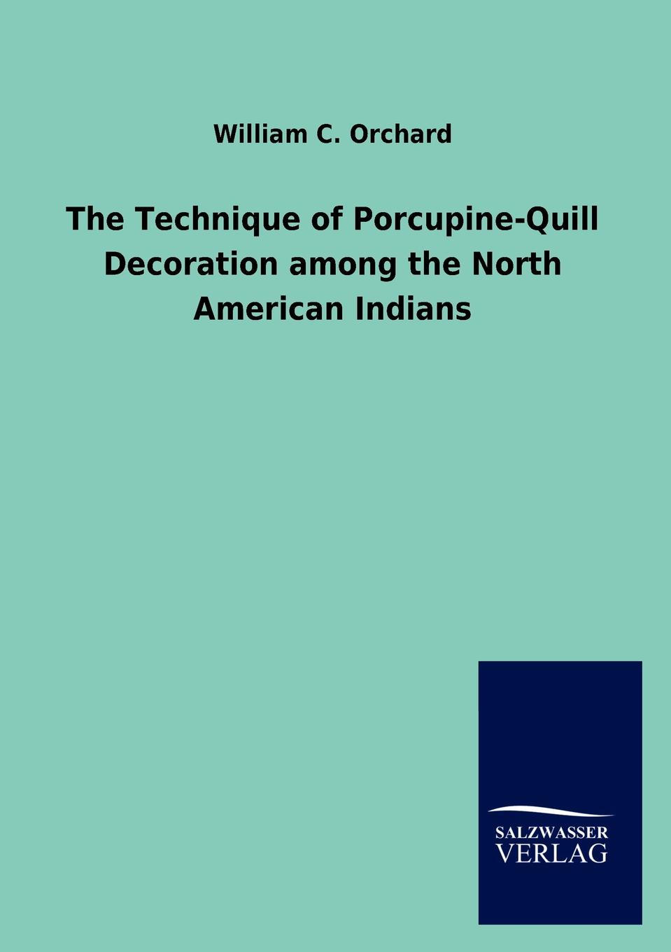 William C. Orchard The Technique of Porcupine-Quill Decoration among the North American Indians