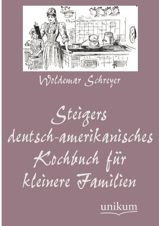Woldemar Schreyer Steigers Deutsch-Amerikanisches Kochbuch Fur Kleinere Familien m l abbé trochon milchspeisen und getranke