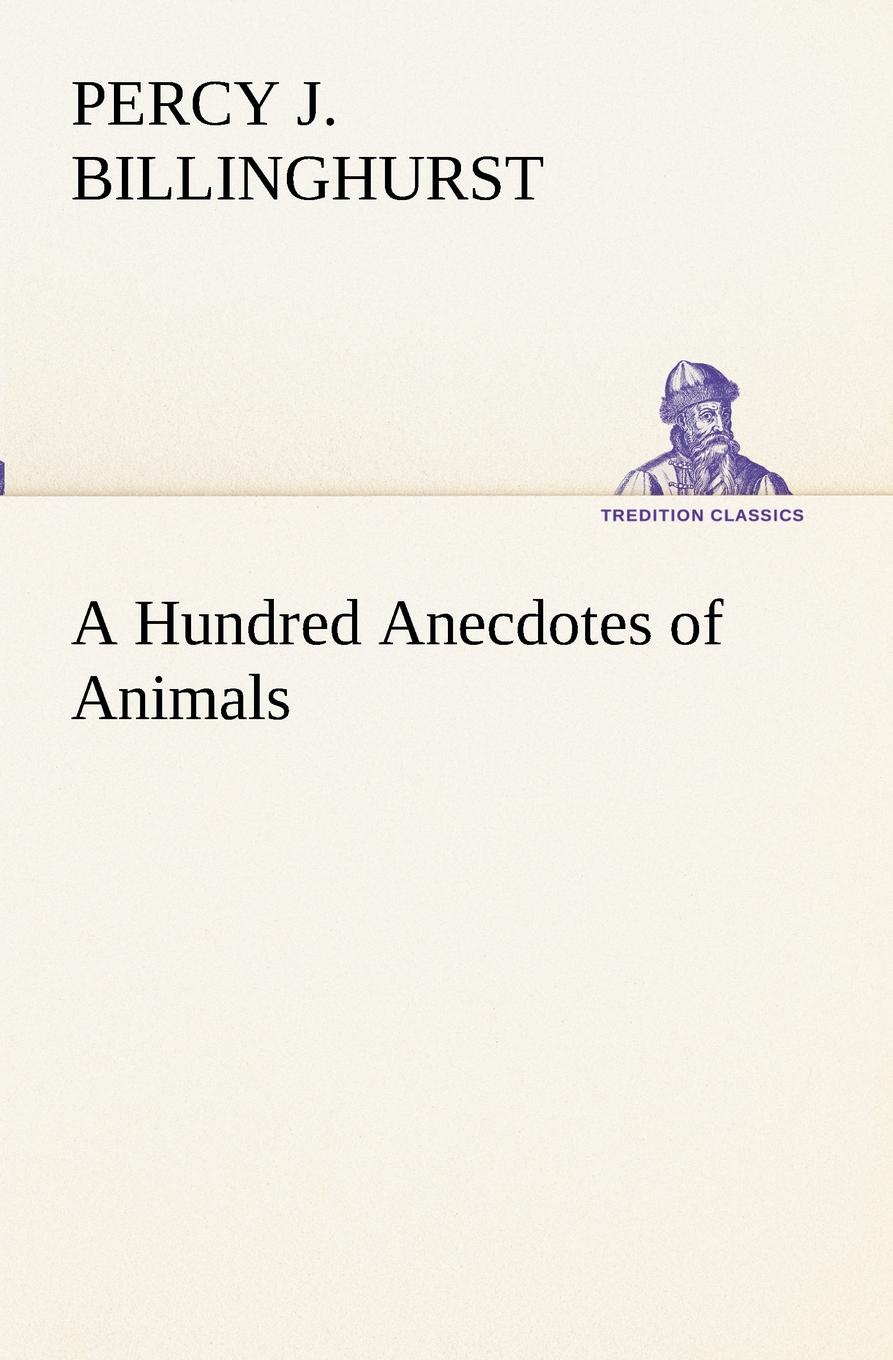 Percy J. Billinghurst A Hundred Anecdotes of Animals various the book of three hundred anecdotes