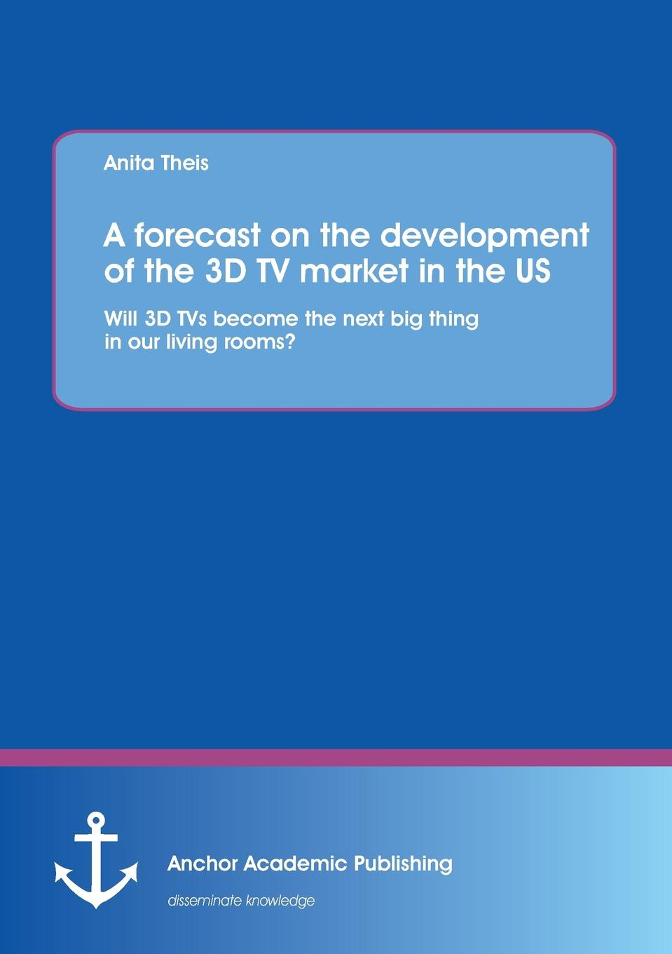 Anita Theis A Forecast on the Development of the 3D TV Market in the Us. Will 3D TVs Become the Next Big Thing in Our Living Rooms. demystifying learning traps in a new product innovation process