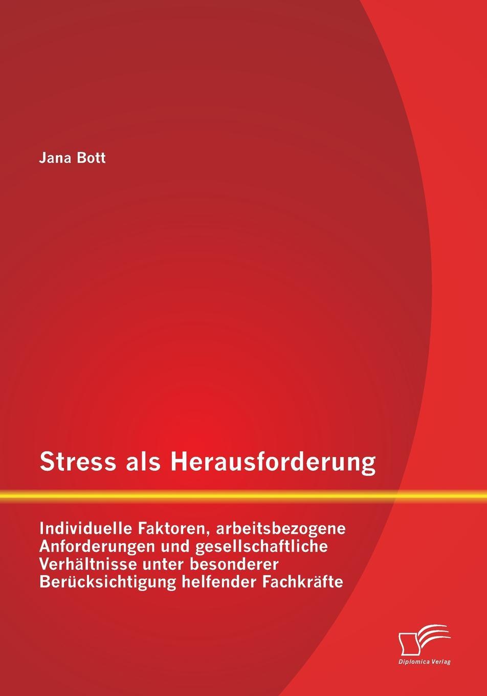Jana Bott Stress als Herausforderung. Individuelle Faktoren, arbeitsbezogene Anforderungen und gesellschaftliche Verhaltnisse unter besonderer Berucksichtigung helfender Fachkrafte jasmin henneberger wo liegen die ursachen von stress und wie kann die kunsttherapie zur genesung beitragen