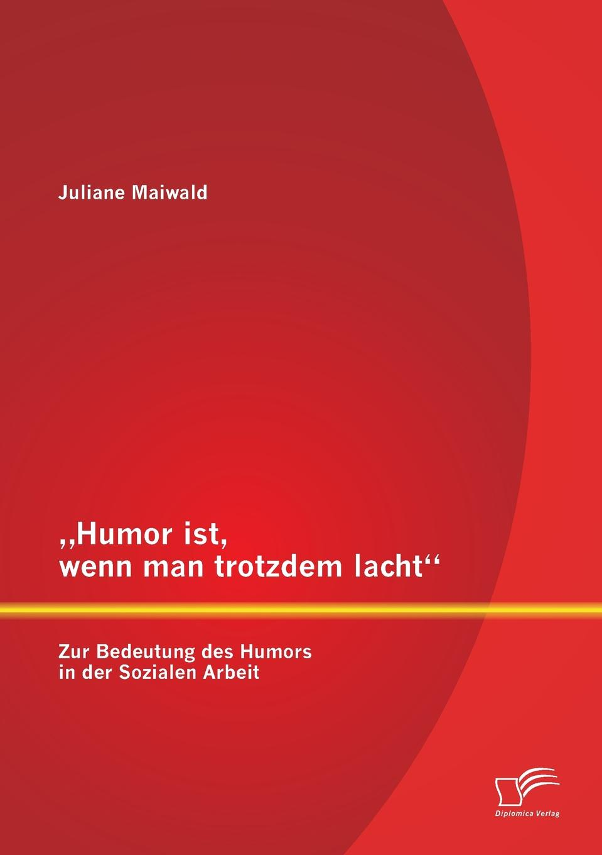 Juliane Maiwald Humor Ist, Wenn Man Trotzdem Lacht - Zur Bedeutung Des Humors in Der Sozialen Arbeit недорого