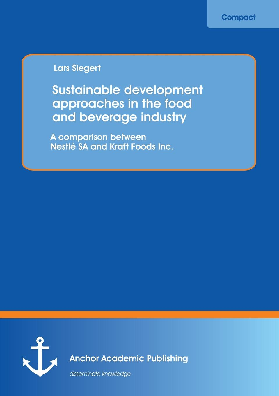 Lars Siegert Sustainable Development Approaches in the Food and Beverage Industry. A Comparison Between Nestle Sa and Kraft Foods Inc. karl weber talent transformation and the triple bottom line how companies can leverage human resources to achieve sustainable growth