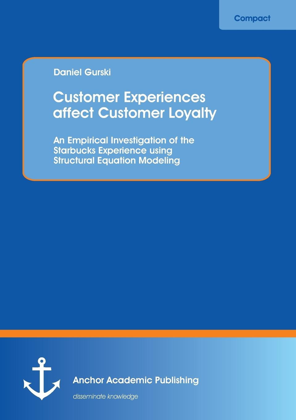 Daniel Gurski Customer Experiences Affect Customer Loyalty. An Empirical Investigation of the Starbucks Experience Using Structural Equation Modeling andrew frawley igniting customer connections fire up your company s growth by multiplying customer experience and engagement