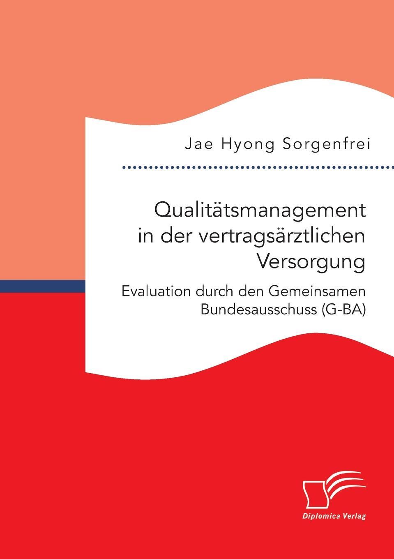 Jae Hyong Sorgenfrei Qualitatsmanagement in der vertragsarztlichen Versorgung. Evaluation durch den Gemeinsamen Bundesausschuss (G-BA)