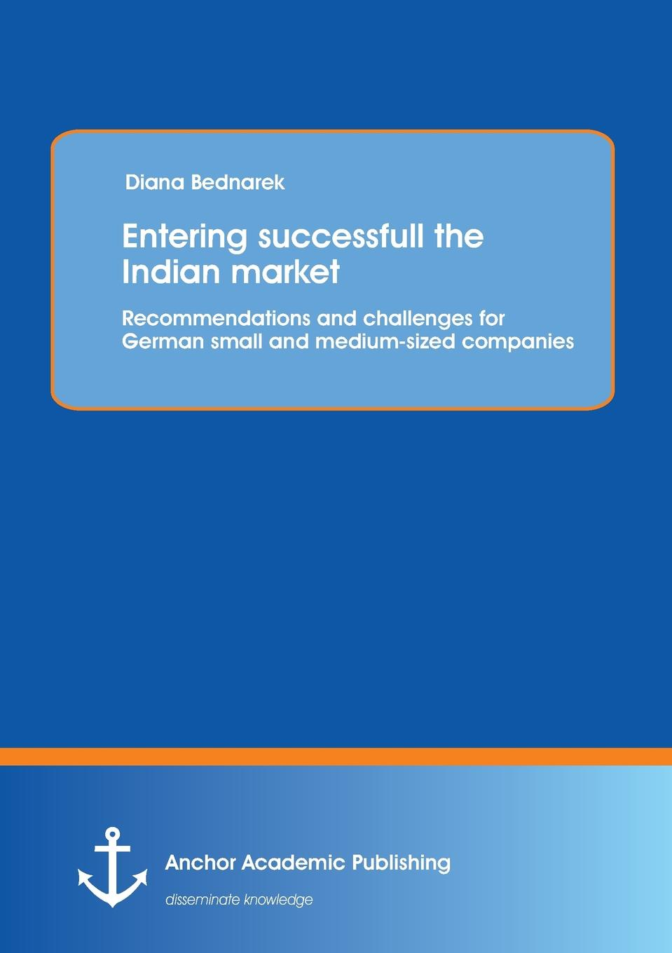 Diana Bednarek Entering successfull the Indian market. Recommendations and challenges for German small and medium-sized companeies barriers