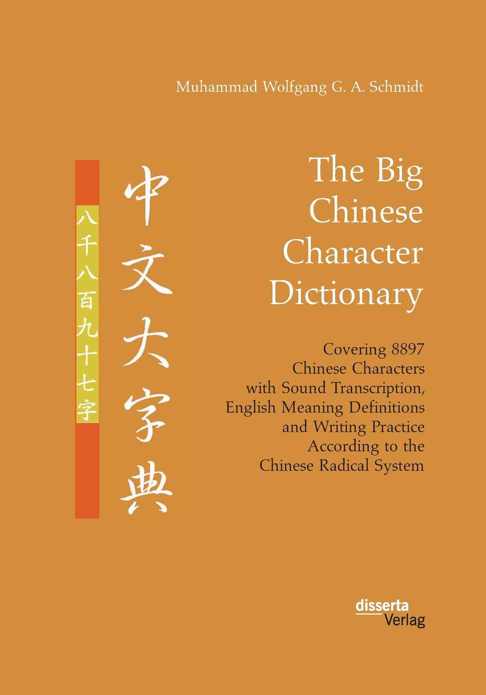 Muhammad Wolfgang G. A. Schmidt The Big Chinese Character Dictionary. Covering 8897 Chinese Characters with Sound Transcription, English Meaning Definitions and Writing Practice According to the Chinese Radical System zhou yi the book of change the chinese culture book in chinese edition