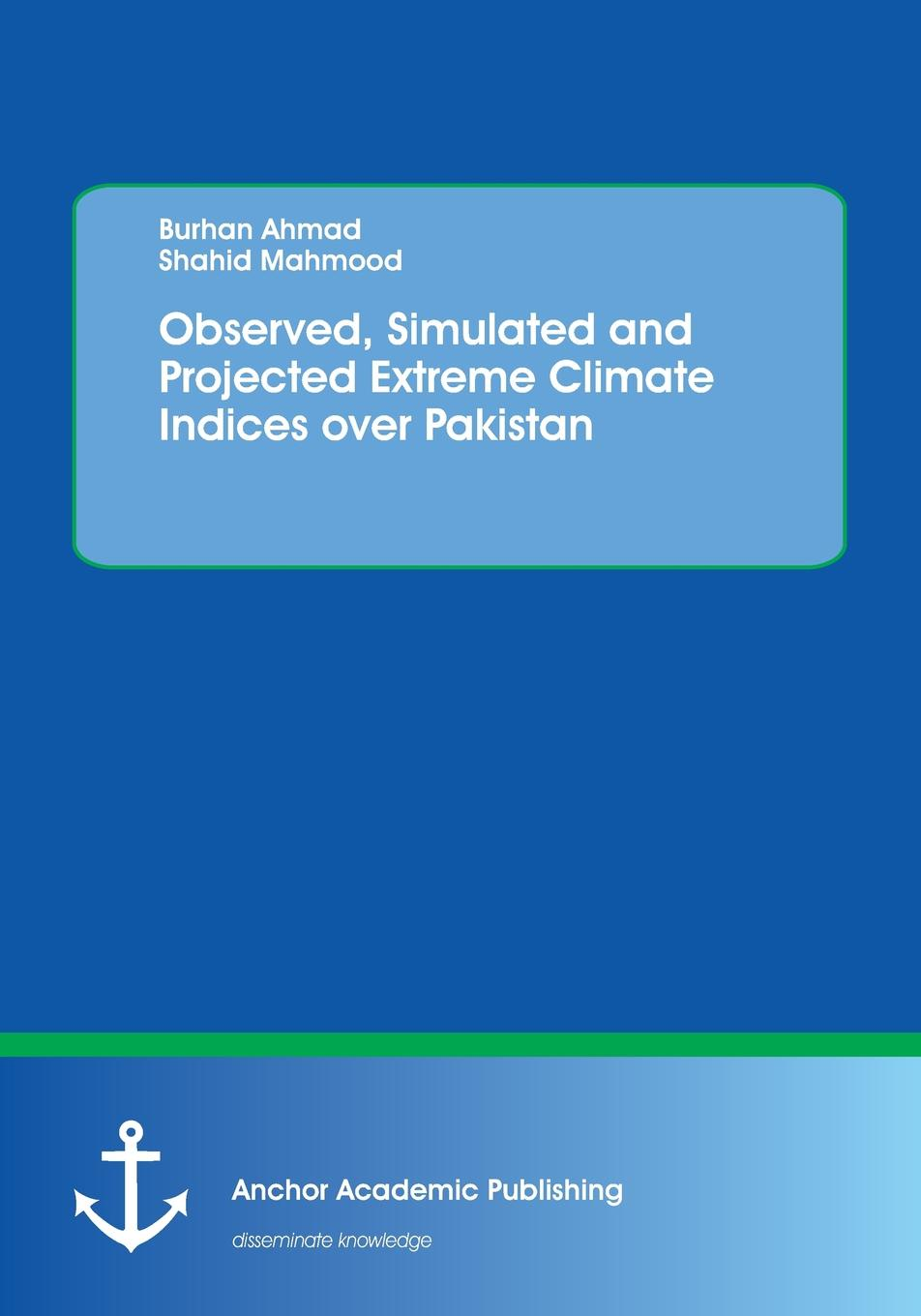 Burhan Ahmad, Shahid Mahmood Observed, Simulated and Projected Extreme Climate Indices over Pakistan цена