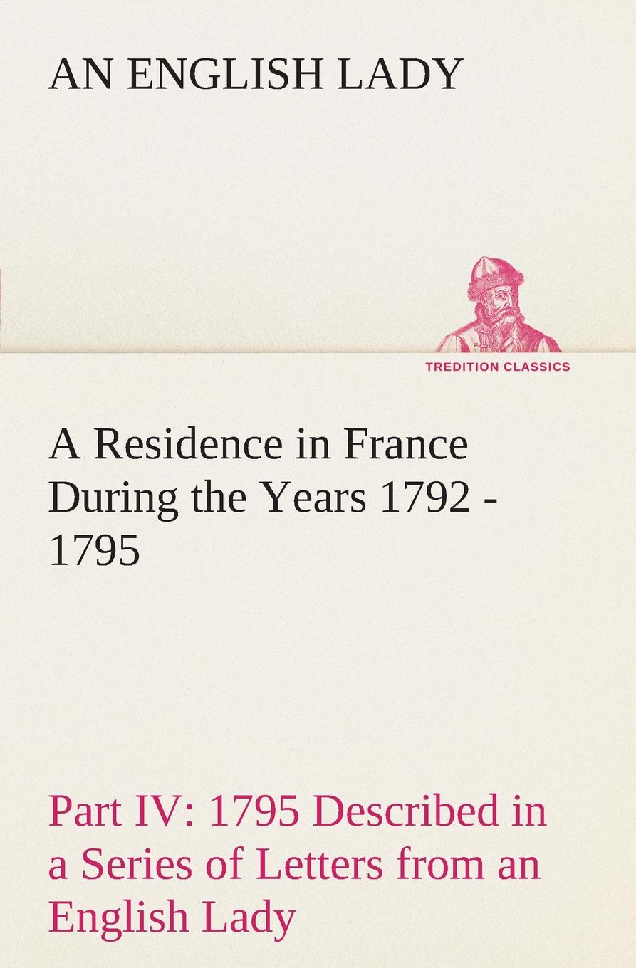 An English Lady A Residence in France During the Years 1792, 1793, 1794 and 1795, Part IV., 1795 Described in a Series of Letters from an English Lady. with General and Incidental Remarks on the French Character and Manners aeneas anderson a narrative of the british embassy to china in the years 1792 1793 and 1794
