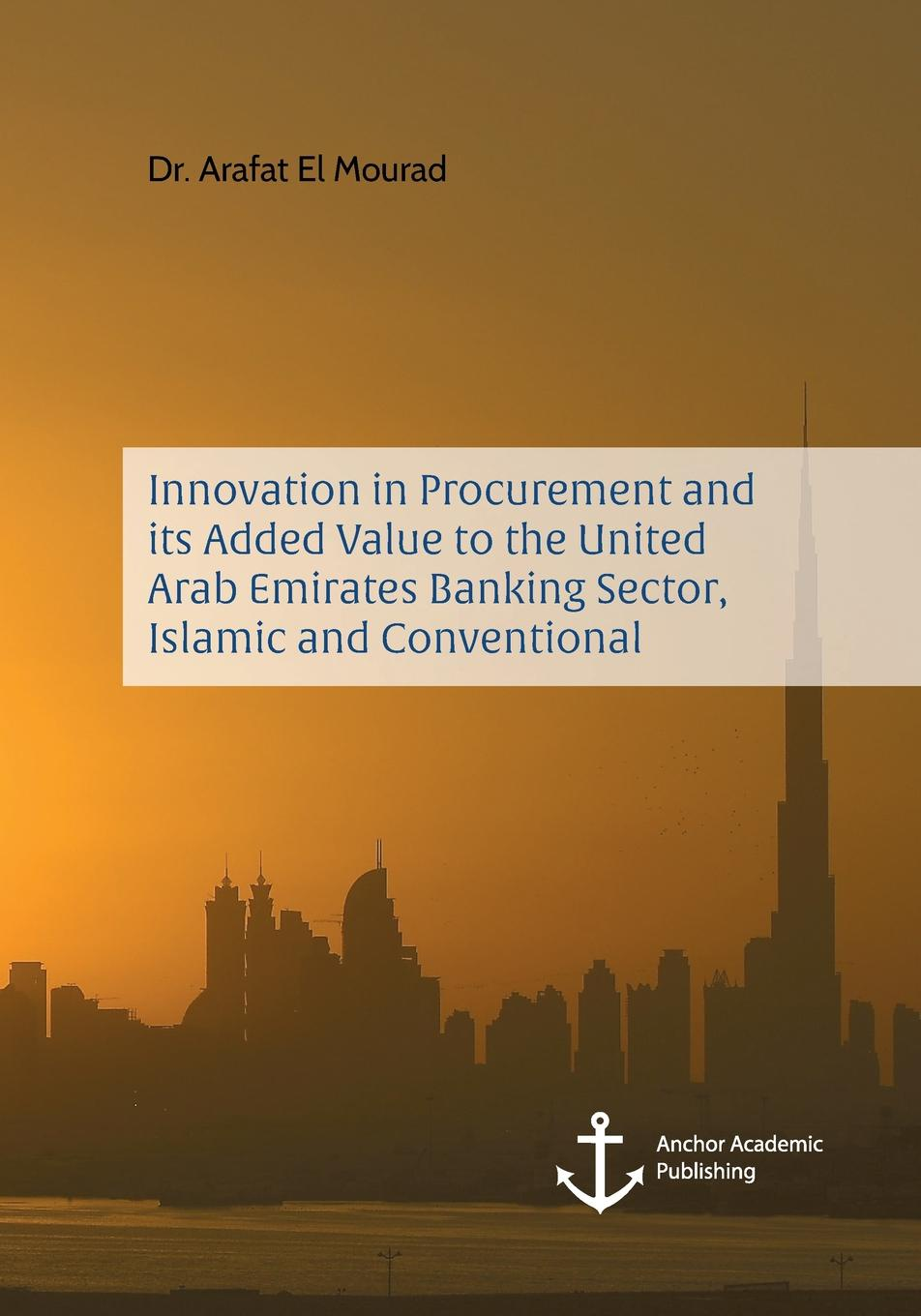 Arafat El Mourad Innovation in Procurement and its Added Value to the United Arab Emirates Banking Sector, Islamic and Conventional