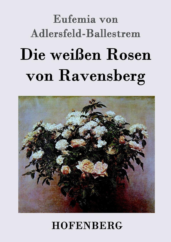 Eufemia von Adlersfeld-Ballestrem Die weissen Rosen von Ravensberg недорго, оригинальная цена