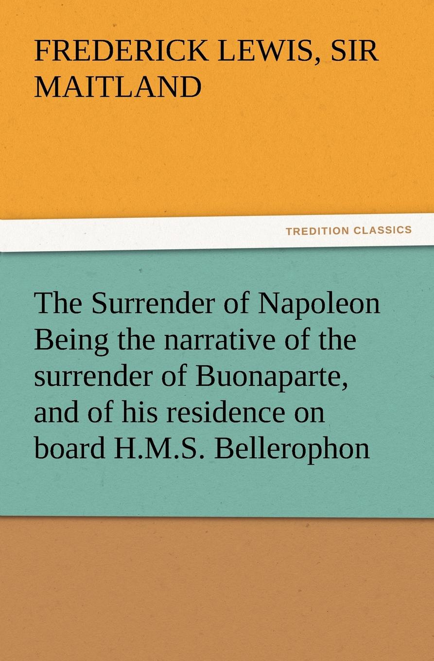 Frederick Lewis Sir Maitland The Surrender of Napoleon Being the Narrative of the Surrender of Buonaparte, and of His Residence on Board H.M.S. Bellerophon, with a Detail of the P the art of surrender