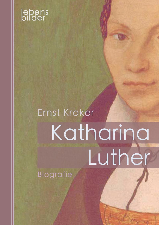 Ernst Kroker Katharina Luther. Biografie. Katharina von Bora - Die Ehefrau von Martin Luther hanna heller luther ein film von eric till 2003 und sein bild von luther
