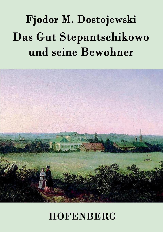 Fjodor M. Dostojewski Das Gut Stepantschikowo und seine Bewohner f m dostojewski ein schwaches herz