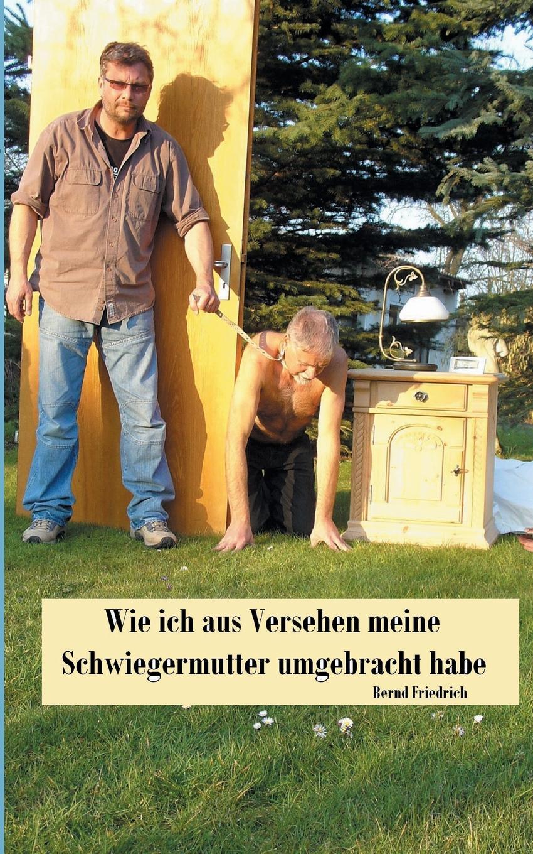 Bernd Friedrich Wie ich aus Versehen meine Schwiegermutter umgebracht habe bernd friedrich wie ich aus versehen meine schwiegermutter umgebracht habe