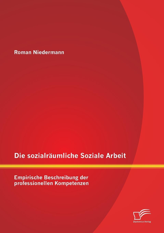 Roman Niedermann Die sozialraumliche Soziale Arbeit. Empirische Beschreibung der professionellen Kompetenzen недорого