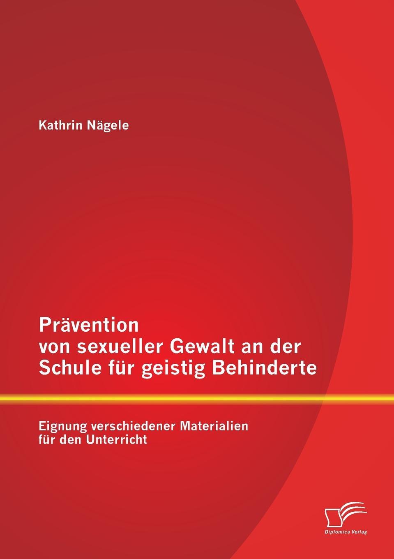 Kathrin Nägele Pravention von sexueller Gewalt an der Schule fur geistig Behinderte. Eignung verschiedener Materialien den Unterricht