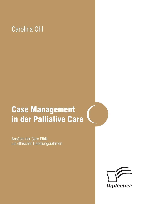 Carolina Ohl Case Management in Der Palliative Care. Ansatze Der Care Ethik ALS Ethischer Handlungsrahmen karina schürkens eine pflegepadagogische perspektive auf die curricula im bereich der palliative care