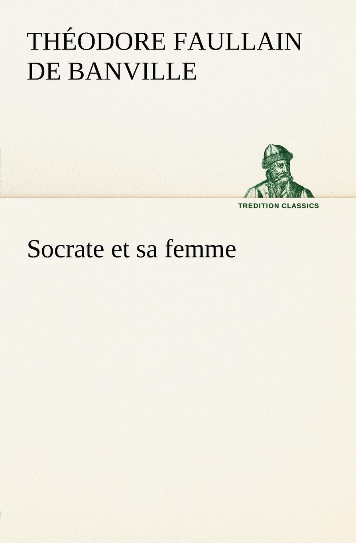 Théodore Faullain de Banville Socrate et sa femme vitaly mushkin clé de sexe toute femme est disponible