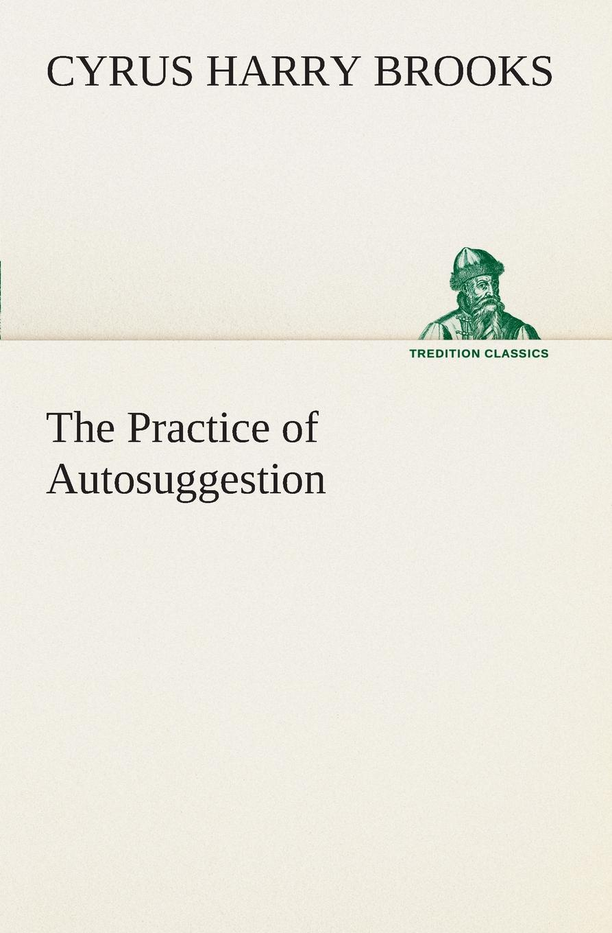 C. Harry (Cyrus Harry) Brooks The Practice of Autosuggestion aleksandr strannik the most amazing things from the transpersonal psychologist's practice