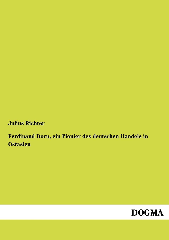 Julius Richter Ferdinand Dorn, Ein Pionier Des Deutschen Handels in Ostasien
