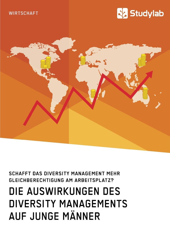 Неустановленный автор Die Auswirkungen des Diversity Managements auf junge Manner. Schafft das Diversity Management mehr Gleichberechtigung am Arbeitsplatz. negotiating diversity