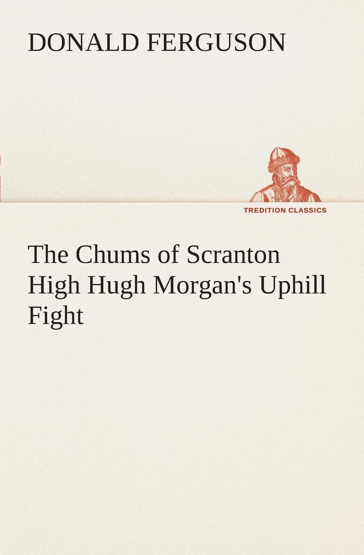 Donald Ferguson The Chums of Scranton High Hugh Morgan.s Uphill Fight the chums of scranton high