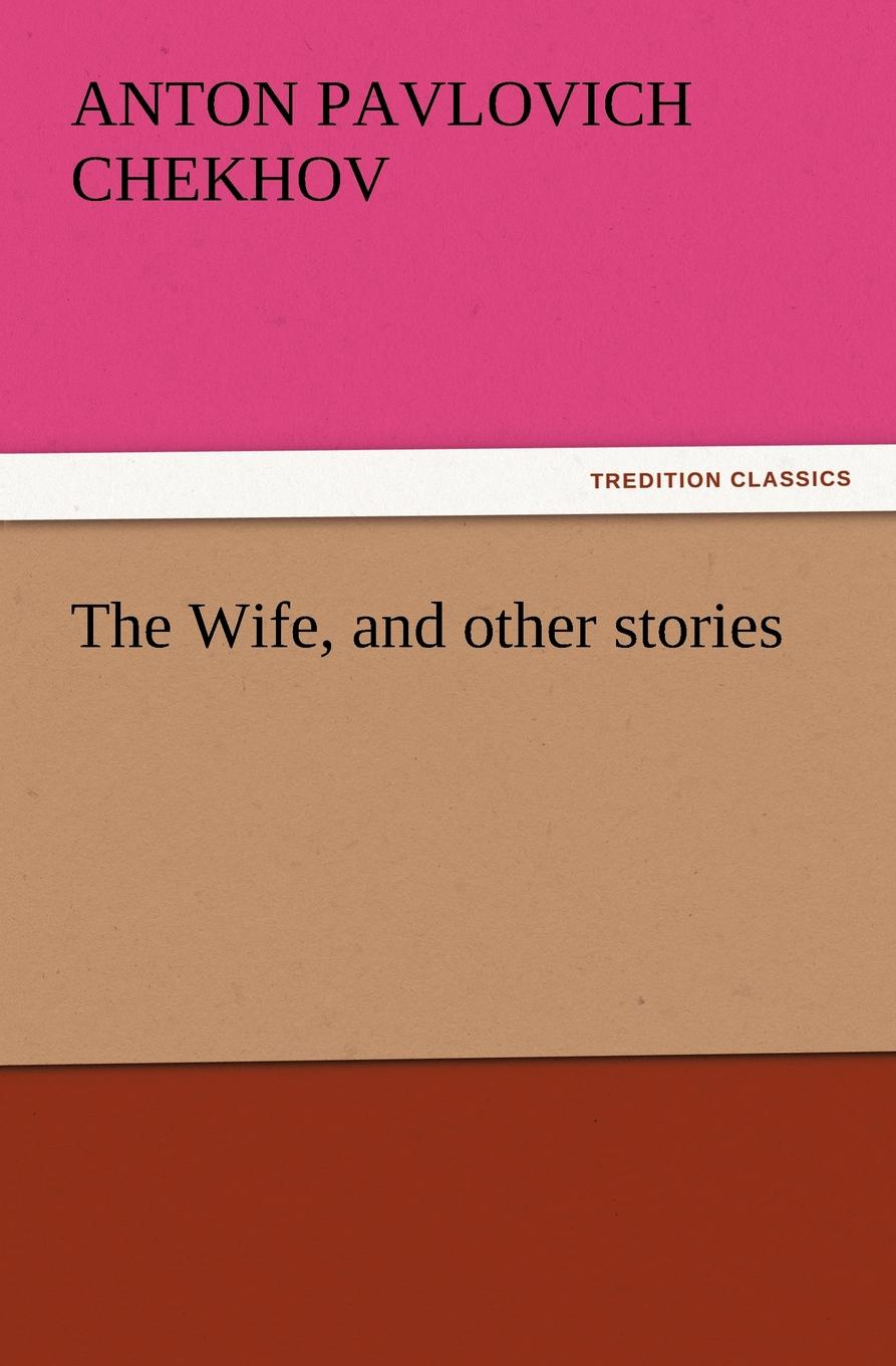 Anton Pavlovich Chekhov The Wife, and Other Stories