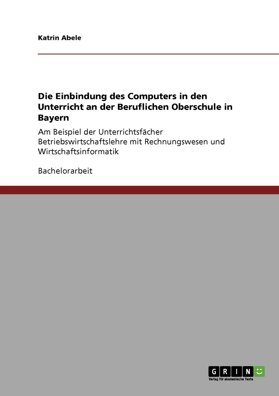 Katrin Abele Die Einbindung des Computers in den Unterricht an der Beruflichen Oberschule in Bayern katrin abele die einbindung des computers in den unterricht an der beruflichen oberschule in bayern