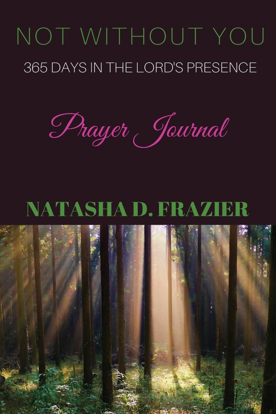 Natasha D. Frazier Not Without You. 365 Days in the Lord.s Presence Prayer Journal цена