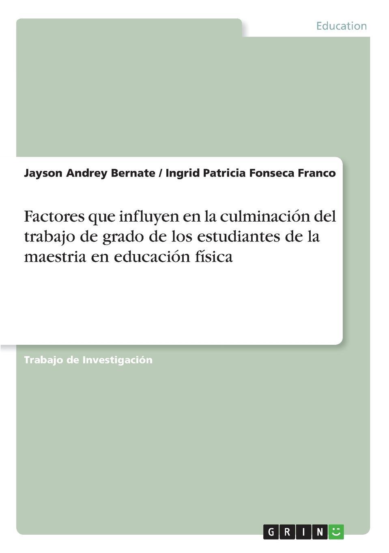 Jayson Andrey Bernate, Ingrid Patricia Fonseca Franco Factores que influyen en la culminacion del trabajo de grado de los estudiantes de la maestria en educacion fisica gutiérrez huamaní oscar la educacion fisica gerontogogica en el peru