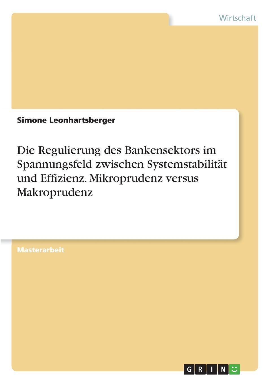 Die Regulierung des Bankensektors im Spannungsfeld zwischen Systemstabilitat und Effizienz. Mikroprudenz versus Makroprudenz