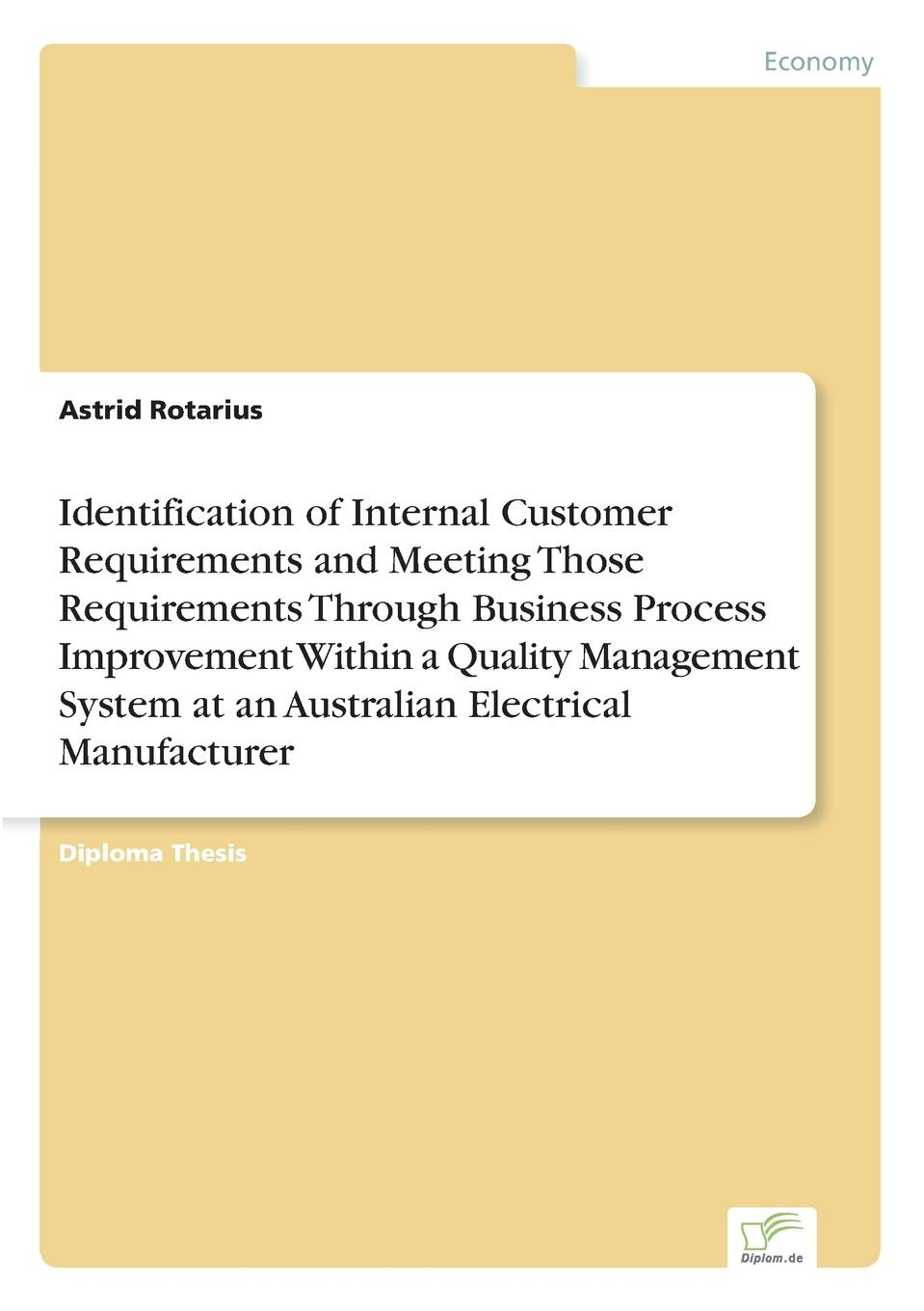 Astrid Rotarius Identification of Internal Customer Requirements and Meeting Those Requirements Through Business Process Improvement Within a Quality Management System at an Australian Electrical Manufacturer andrew frawley igniting customer connections fire up your company s growth by multiplying customer experience and engagement