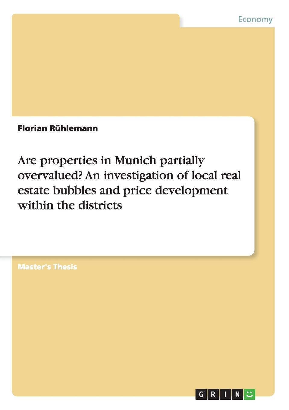 Florian Rühlemann Are properties in Munich partially overvalued. An investigation of local real estate bubbles and price development within the districts