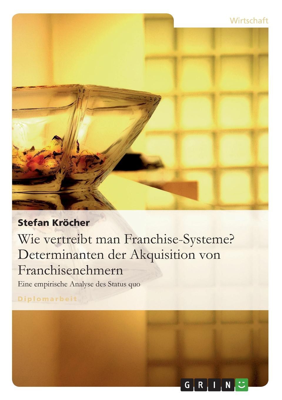 Wie vertreibt man Franchise-Systeme. Determinanten der Akquisition von Franchisenehmern Diplomarbeit aus dem Jahr 2009 im Fachbereich BWL - Marketing...