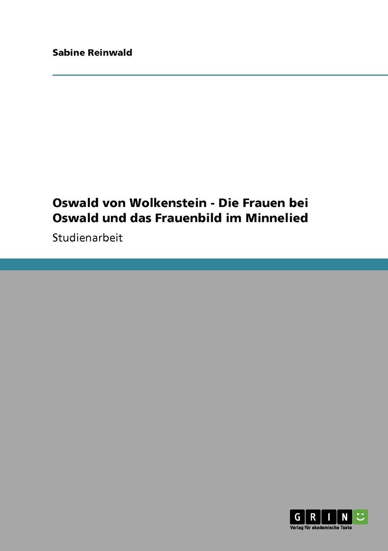 Sabine Reinwald Oswald von Wolkenstein - Die Frauen bei Oswald und das Frauenbild im Minnelied minol sabine die menschen macher sehnsucht nach unsterblichkeit isbn 9783527640935
