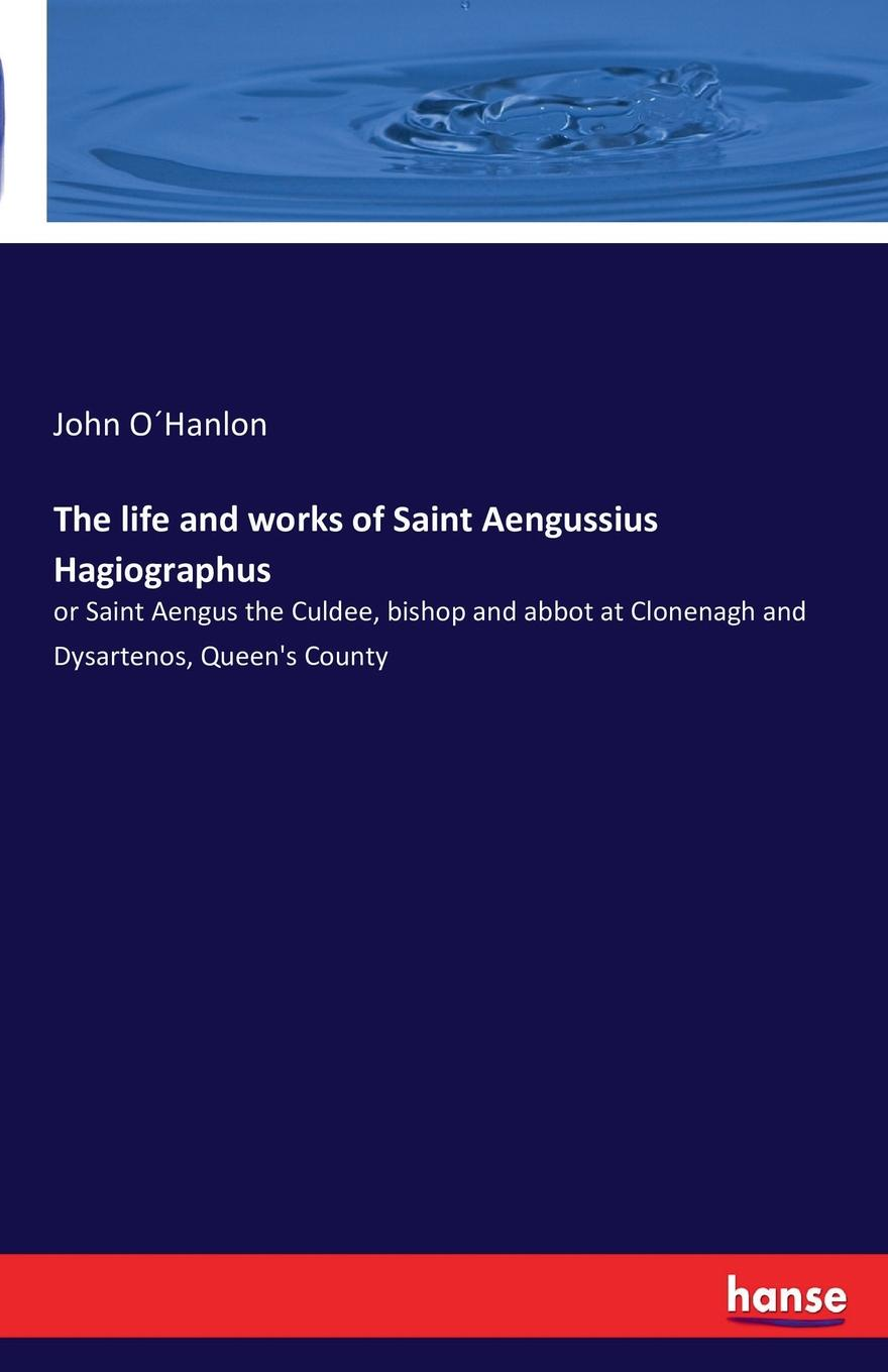 John O´Hanlon The life and works of Saint Aengussius Hagiographus fiech saint bishop of sletty a hymn on the life virtues and miracles of st patrick