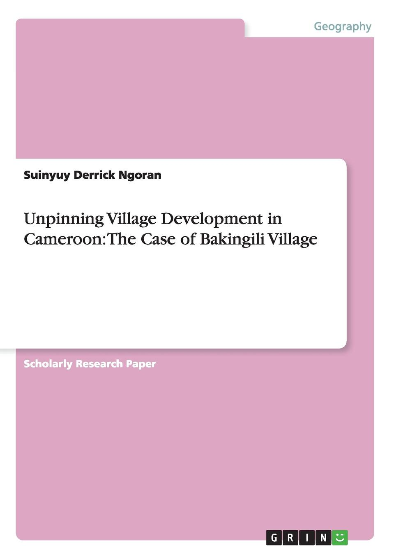 Suinyuy Derrick Ngoran Unpinning Village Development in Cameroon. The Case of Bakingili Village цены