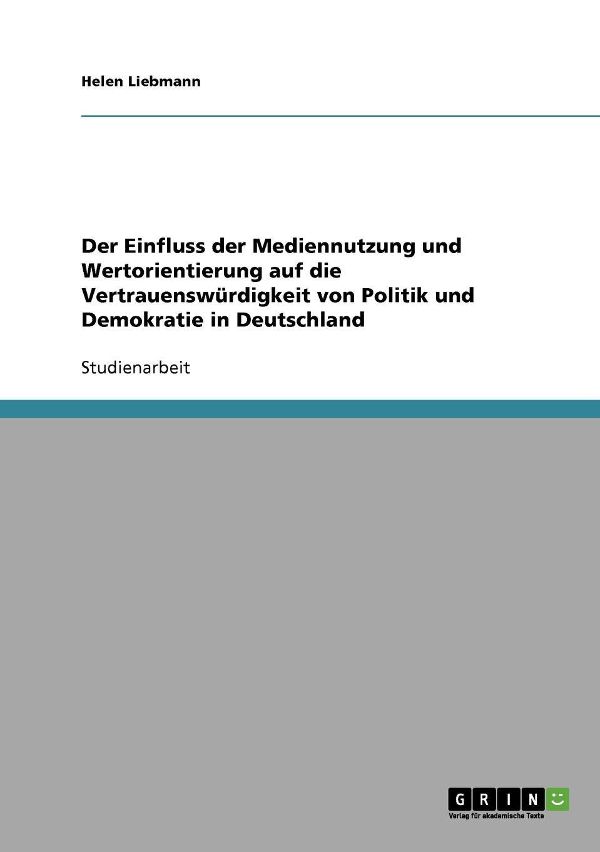 Helen Liebmann Der Einfluss der Mediennutzung und Wertorientierung auf die Vertrauenswurdigkeit von Politik und Demokratie in Deutschland