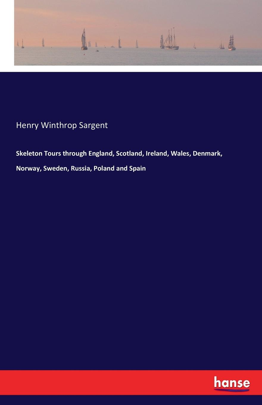 Henry Winthrop Sargent Skeleton Tours through England, Scotland, Ireland, Wales, Denmark, Norway, Sweden, Russia, Poland and Spain william coxe travels into poland russia sweden and denmark vol 5